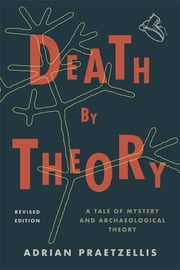 Death by Theory - A Tale of Mystery and Archaeological Theory ebook by Adrian Praetzellis