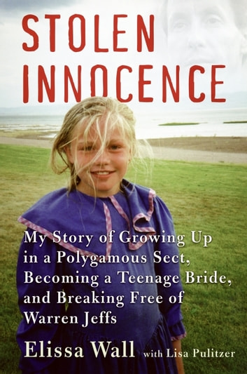 Stolen Innocence - My Story of Growing Up in a Polygamous Sect, Becoming a Teenage Bride, and Breaking Free of Warren Jeffs ebook by Elissa Wall,Lisa Pulitzer