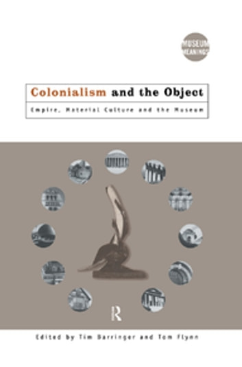 Colonialism and the Object - Empire, Material Culture and the Museum ebook by