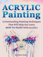 Acrylic Painting: 12 Outstanding Painting Techniques Will Help You Learn How to Paint With Acrylics ebook by Marilyn Tucker