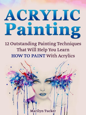Acrylic Painting 12 Outstanding Painting Techniques Will Help You Learn How To Paint With Acrylics
