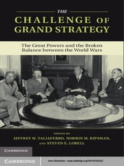 The Challenge of Grand Strategy - The Great Powers and the Broken Balance between the World Wars ebook by Jeffrey W. Taliaferro,Norrin M. Ripsman,Steven E. Lobell