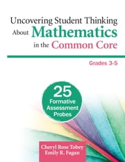 Uncovering Student Thinking About Mathematics in the Common Core, Grades 3-5 - 25 Formative Assessment Probes ebook by Cheryl Rose Tobey,Emily R. (Roche) Fagan