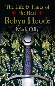 The Life & Times of the Real Robyn Hoode ebook by Mark Olly