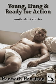 Young, Hung and Ready for Action - erotic short stories ebook by Kenneth Harrison