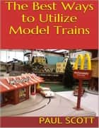 The Best Ways to Utilize Model Trains ebook by Paul Scott