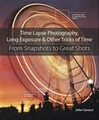 Time Lapse Photography, Long Exposure & Other Tricks of Time ebook by John Carucci