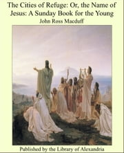 The Cities of Refuge: Or, the Name of Jesus: A Sunday Book for the Young ebook by John Ross Macduff