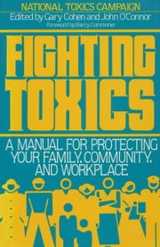 Fighting Toxics - A Manual for Protecting your Family, Community, and Workplace ebook by Gary Cohen,John O'Connor,Barry National Toxics Campaign,Barry Commoner