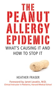 The Peanut Allergy Epidemic - What's Causing It and How to Stop It ebook by Heather Fraser,Janet Levatin