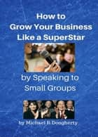 How to Grow Your Business Like a Superstar by Speaking to Small Groups ebook by Michael R Dougherty