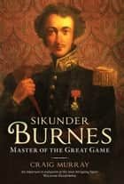 Sikunder Burnes - Master of the Great Game ebook by Craig Murray