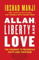ALLAH, LIBERTY AND LOVE - The Courage to Reconcile Faith and Freedom ebook by Irshad Manji