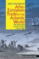 Afro-European Trade in the Atlantic World - The Western Slave Coast, c. 1550- c. 1885 ebook by Silke Strickrodt