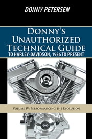 Donny's Unauthorized Technical Guide to Harley-Davidson, 1936 to Present - Volume IV: Performancing the Evolution ebook by Donny Petersen