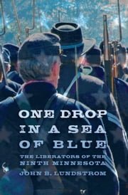 One Drop in a Sea of Blue: The Liberators of the Ninth Minnesota ebook by John Lundstrom