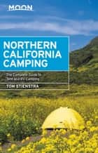 Moon Northern California Camping - The Complete Guide to Tent and RV Camping ebook by Tom Stienstra