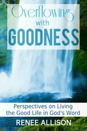 Overflowing with Goodness: Perspectives on Living the Good Life in God's Word - Overflowing with Goodness, #1 ebook by Renee Allison