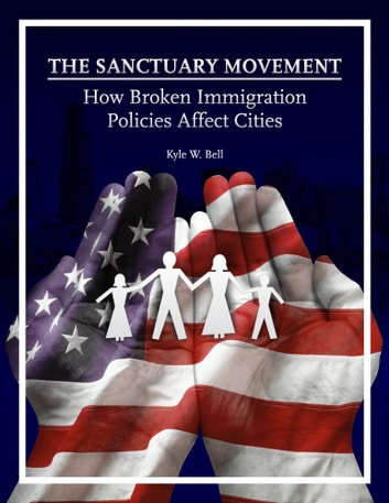 The Sanctuary Movement: How Broken Immigration Policies Affect Cities ebook by Kyle W. Bell