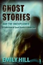 Ghost Stories And The Unexplained: Book One ebook by Emily Hill