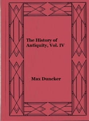 The History of Antiquity, Volume IV ebook by Max Duncker