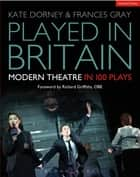 Played in Britain - Modern Theatre in 100 Plays ebook by Kate Dorney, Frances Gray, Richard Griffiths