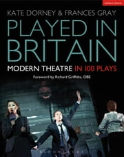 Played in Britain - Modern Theatre in 100 Plays ebook by Kate Dorney,Frances Gray,Richard Griffiths