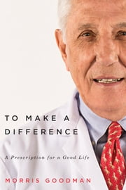To Make a Difference - A Prescription for a Good Life ebook by Morris Goodman,Joel Yanofsky