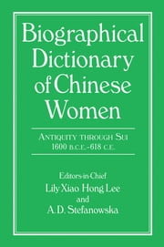 Biographical Dictionary of Chinese Women: Antiquity Through Sui, 1600 B.C.E. - 618 C.E ebook by Lily Xiao Hong Lee,A.D. Stefanowska,Sue Wiles
