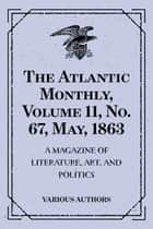 The Atlantic Monthly, Volume 11, No. 67, May, 1863 : A Magazine of Literature, Art, and Politics ebook by Various Authors