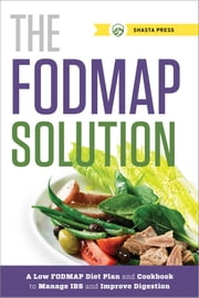 The FODMAP Solution: A Low FODMAP Diet Plan and Cookbook to Manage IBS and Improve Digestion ebook by Shasta Press