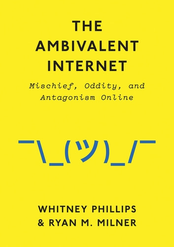 The Ambivalent Internet - Mischief, Oddity, and Antagonism Online ebook by Whitney Phillips,Ryan M. Milner