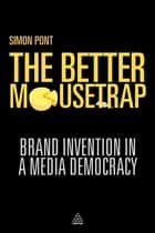 The Better Mousetrap - Brand Invention in a Media Democracy ebook by Simon Pont