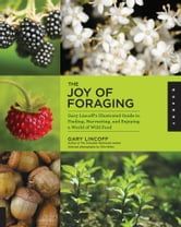 The Joy of Foraging - Gary Lincoff's Illustrated Guide to Finding, Harvesting, and Enjoying a World of Wild Food ebook by Gary Lincoff