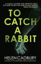 To Catch a Rabbit - The fast-paced crime debut ebook by Helen Cadbury