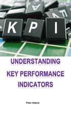 Understanding Key Performance Indicators ebook by Peter Adams
