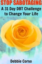 Stop Sabotaging: A 31 Day DBT Challenge to Change Your Life eBook by Debbie Corso