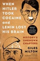 When Hitler Took Cocaine and Lenin Lost His Brain - History's Unknown Chapters ebook by Giles Milton