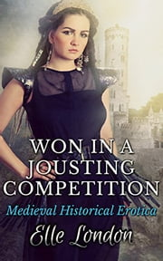 Won In A Jousting Competition: Historical Knight Romance ebook by Elle London