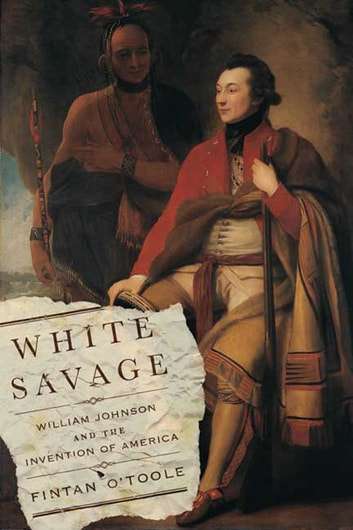 White Savage - William Johnson and the Invention of America ebook by Fintan O'Toole