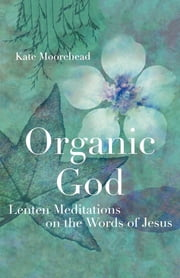 Organic God - Lenten Meditations on the Words of Jesus ebook by Kate Moorehead