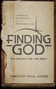 Finding God in a Galaxy Far, Far Away - A Spiritual Exploration of the Star Wars Saga ebook by Timothy Paul Jones