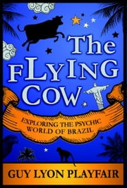 The Flying Cow: Exploring the Psychic World of Brazil ebook by Guy Playfair