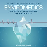 Enviromedics - The Impact of Climate Change on Human Health audiobook by Jay Lemery, MD, Paul Auerbach, MD