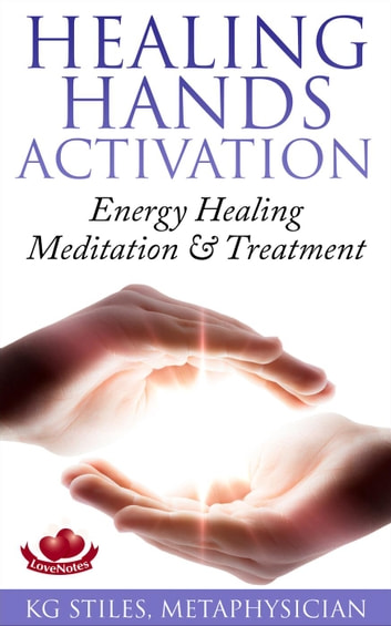 Healing Hands Activation - Energy Healing Meditation & Treatment - Healing & Manifesting ebook by KG STILES