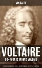 VOLTAIRE: 60+ Works in One Volume - Philosophical Writings, Novels, Historical Works, Poetry, Plays & Letters - Candide, A Philosophical Dictionary, A Treatise on Toleration, Plato's Dream, The Princess of Babylon, Zadig, The Huron, Socrates, The Sage and the Atheist, Dialogues, Oedipus, Caesar… ebook by Voltaire, Tobias Smollett, William F. Fleming,...