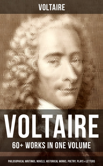 VOLTAIRE: 60+ Works in One Volume - Philosophical Writings, Novels, Historical Works, Poetry, Plays & Letters - Candide, A Philosophical Dictionary, A Treatise on Toleration, Plato's Dream, The Princess of Babylon, Zadig, The Huron, Socrates, The Sage and the Atheist, Dialogues, Oedipus, Caesar… ebook by Voltaire