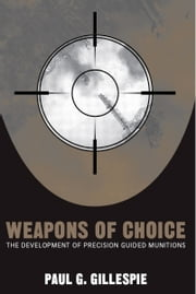 Weapons of Choice - The Development of Precision Guided Munitions ebook by Paul G. Gillespie