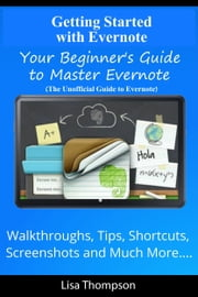 Getting Started with Evernote: Your Beginner's Guide to Master Evernote- Walkthroughs, Tips, Shortcuts, Screenshots and Much More...(The Unofficial Guide to Evernote) ebook by Lisa Thompson