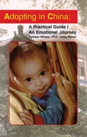 Adopting in China: A Practical Guide/An Emotional Journey ebook by Wheeler, Kathleen